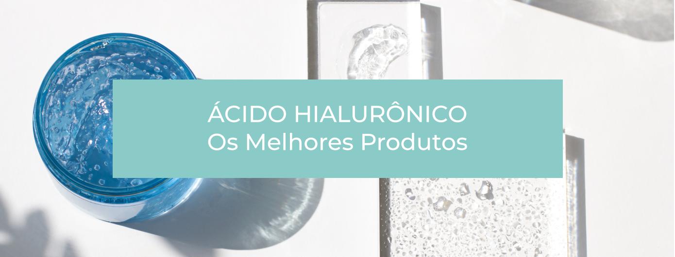 OS MELHORES PRODUTOS COM ÁCIDO HIALURÔNICO PARA O ROSTO