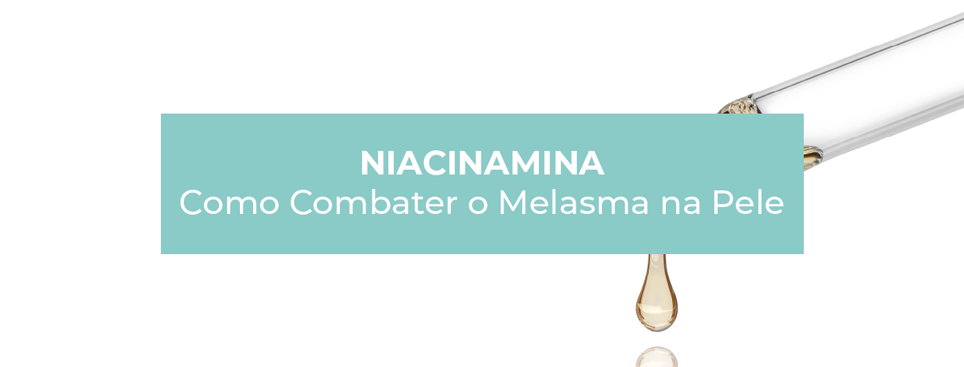 NIACINAMIDA: COMO COMBATER O MELASMA NA PELE