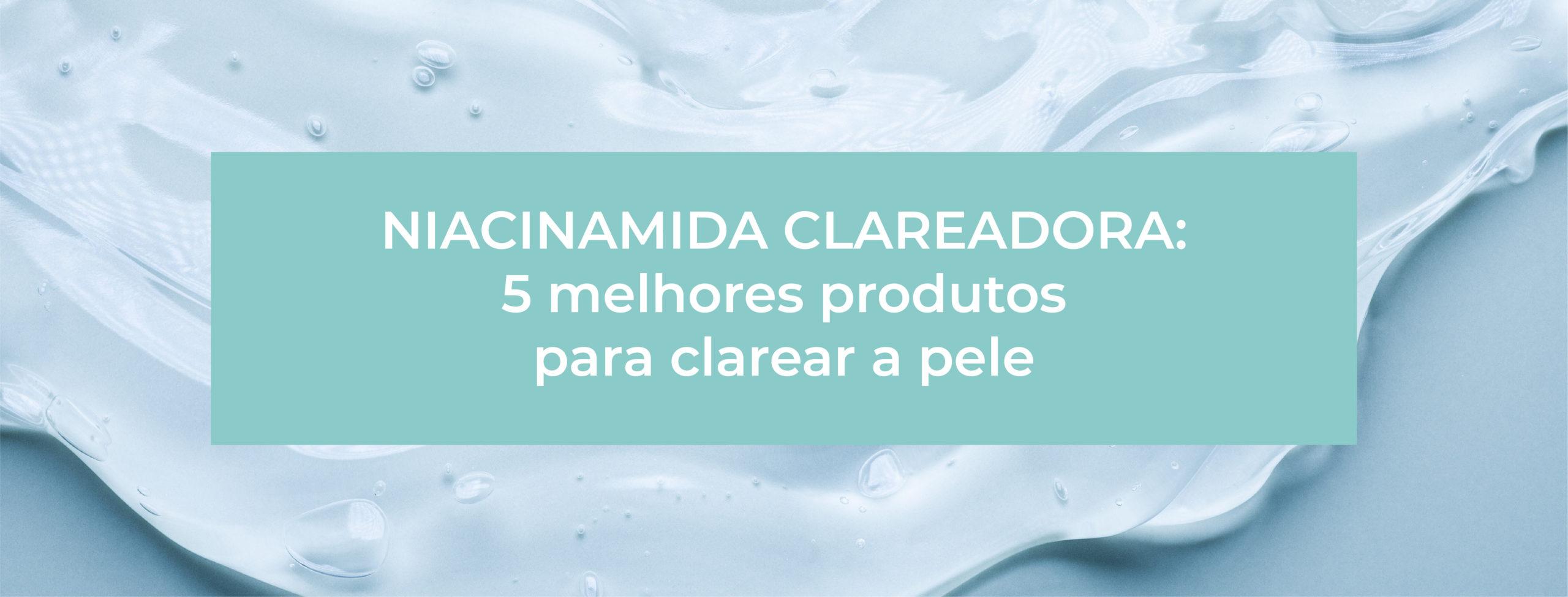 NIACINAMIDA CLAREADORA DE MANCHAS: 5 MELHORES DERMOCOSMÉTICOS PARA VOCÊ ESCOLHER