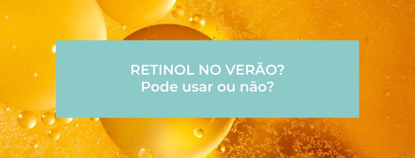Pode usar Retinol no verão?